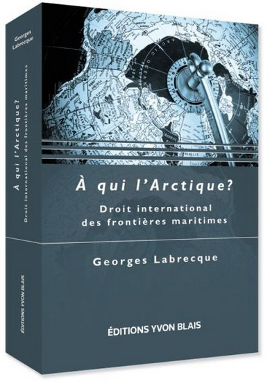 Georges Labrecque, éditions Yvon Blais, A qui l'Arctique, facultés de droit, Droit international des frontières maritimes, la bible, droit international, droit maritime, arctic law, université